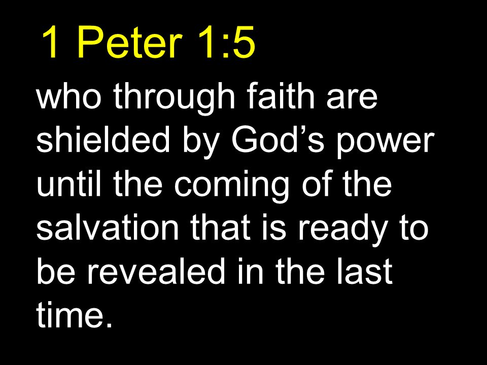 1 Peter 1:5 who through faith are shielded by God's power until the coming of the salvation that is ready to be revealed in the last time.