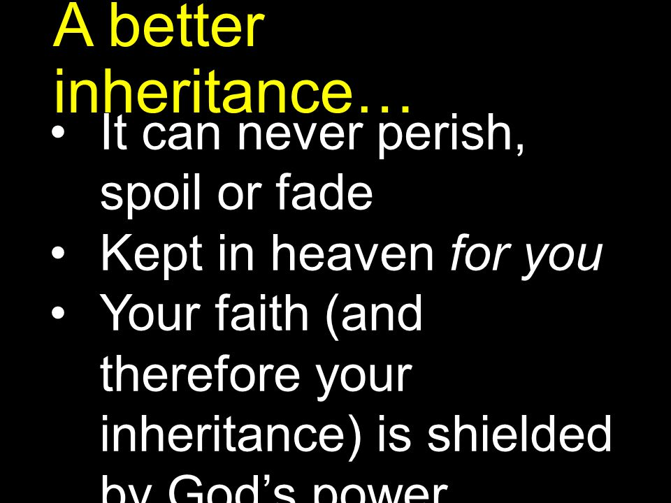 A better inheritance… It can never perish, spoil or fade Kept in heaven for you Your faith (and therefore your inheritance) is shielded by God's power