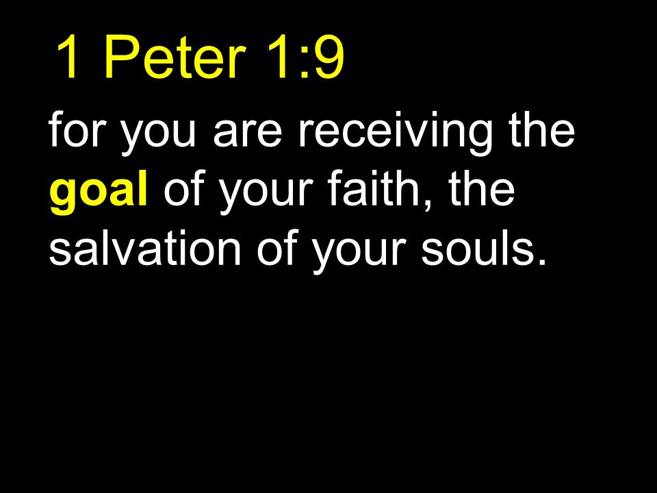 1 Peter 1:9 for you are receiving the goal of your faith, the salvation of your souls.