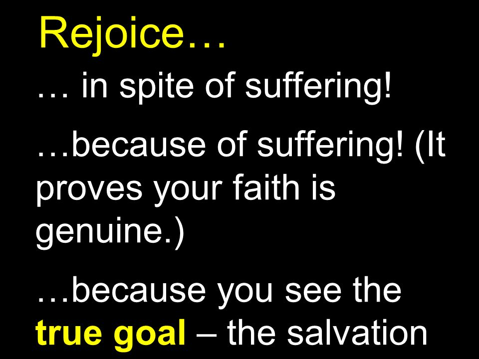 Rejoice… … in spite of suffering! …because of suffering! (It proves your faith is genuine.) …because you see the true goal – the salvation of your sou