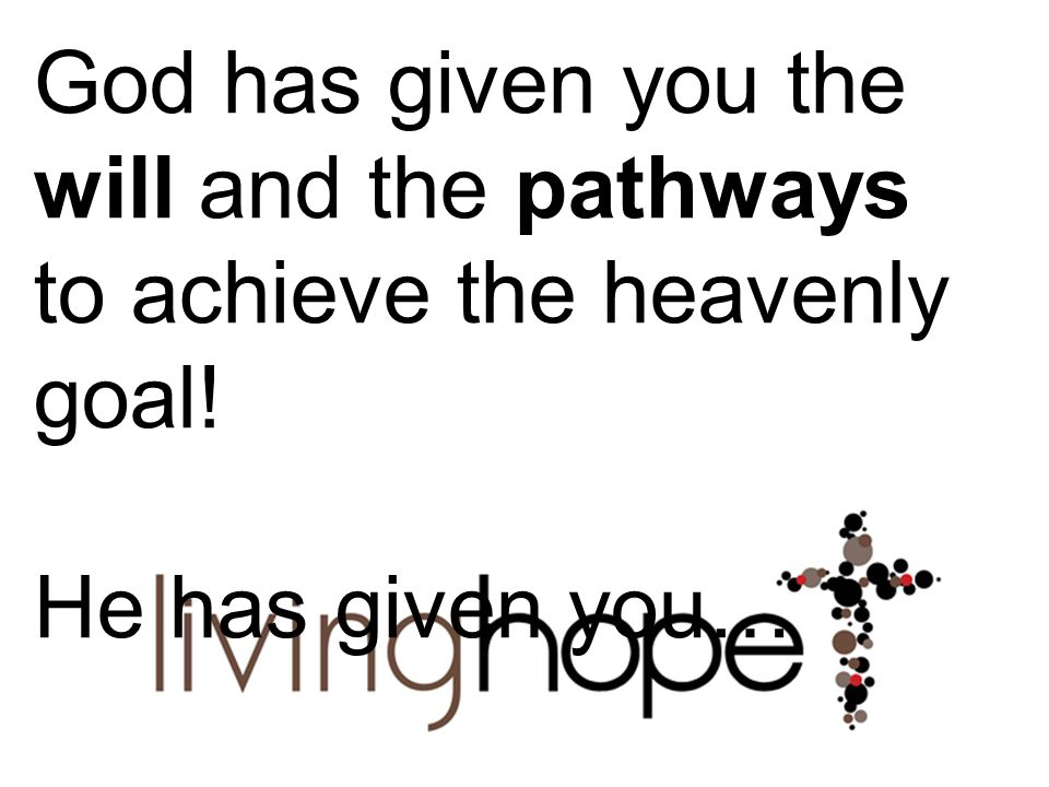 God has given you the will and the pathways to achieve the heavenly goal! He has given you…
