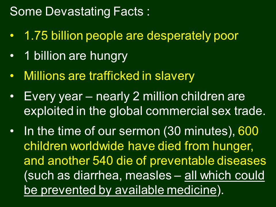 Some Devastating Facts : 1.75 billion people are desperately poor 1 billion are hungry Millions are trafficked in slavery Every year – nearly 2 million children are exploited in the global commercial sex trade.