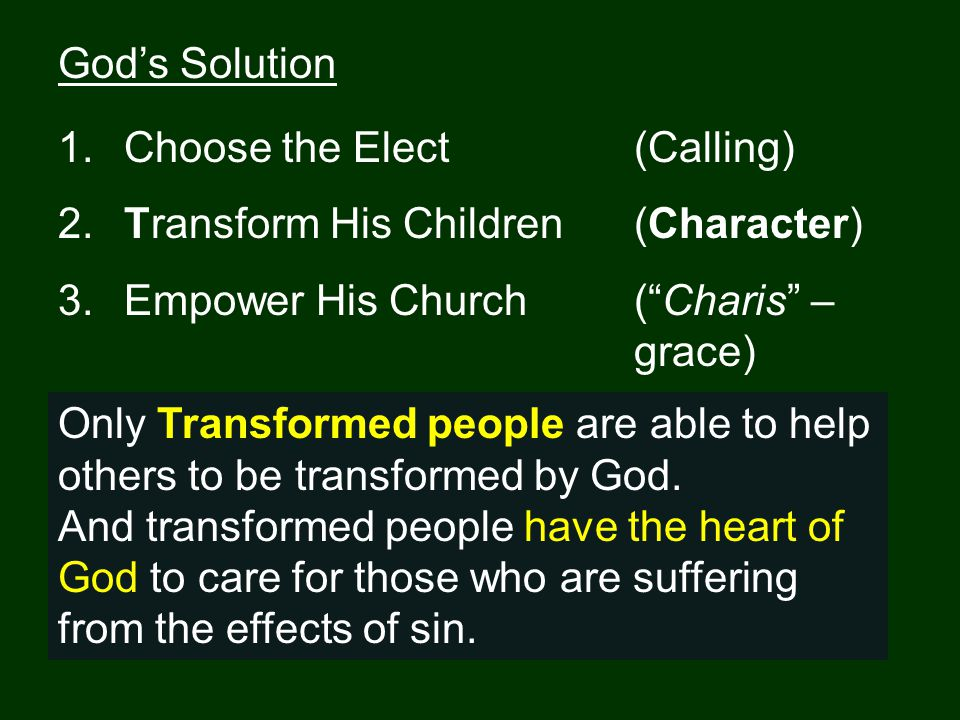 God's Solution 1. Choose the Elect(Calling) 2. Transform His Children (Character) 3.