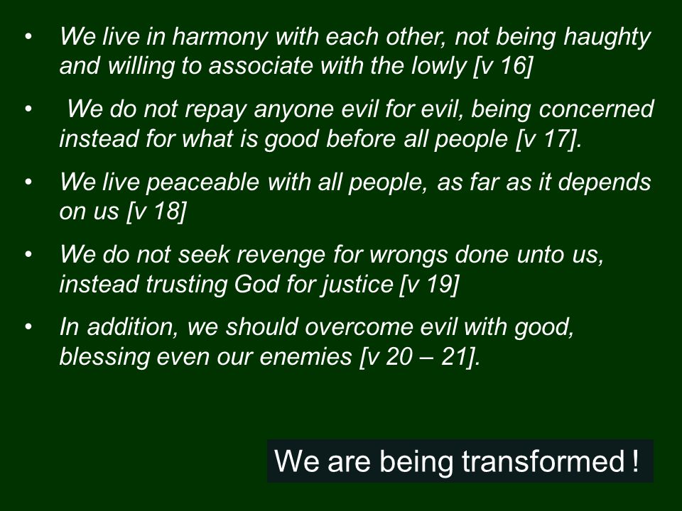 We live in harmony with each other, not being haughty and willing to associate with the lowly [v 16] We do not repay anyone evil for evil, being concerned instead for what is good before all people [v 17].