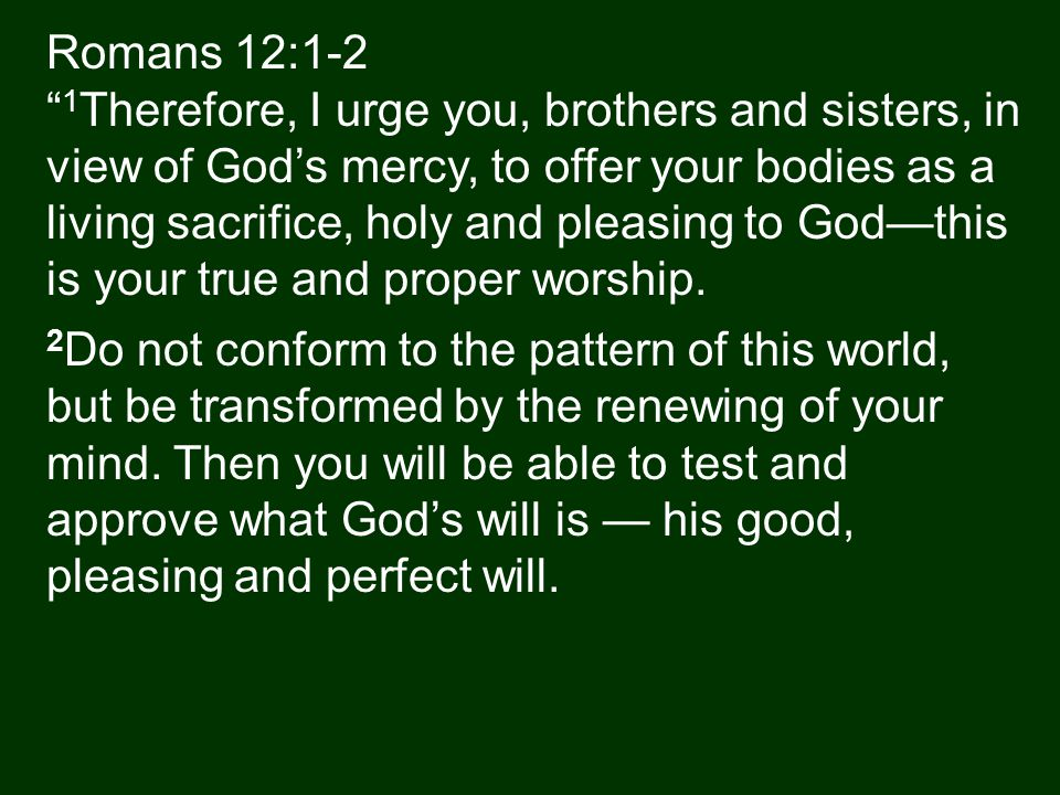 Romans 12:1-2 1 Therefore, I urge you, brothers and sisters, in view of God's mercy, to offer your bodies as a living sacrifice, holy and pleasing to God—this is your true and proper worship.