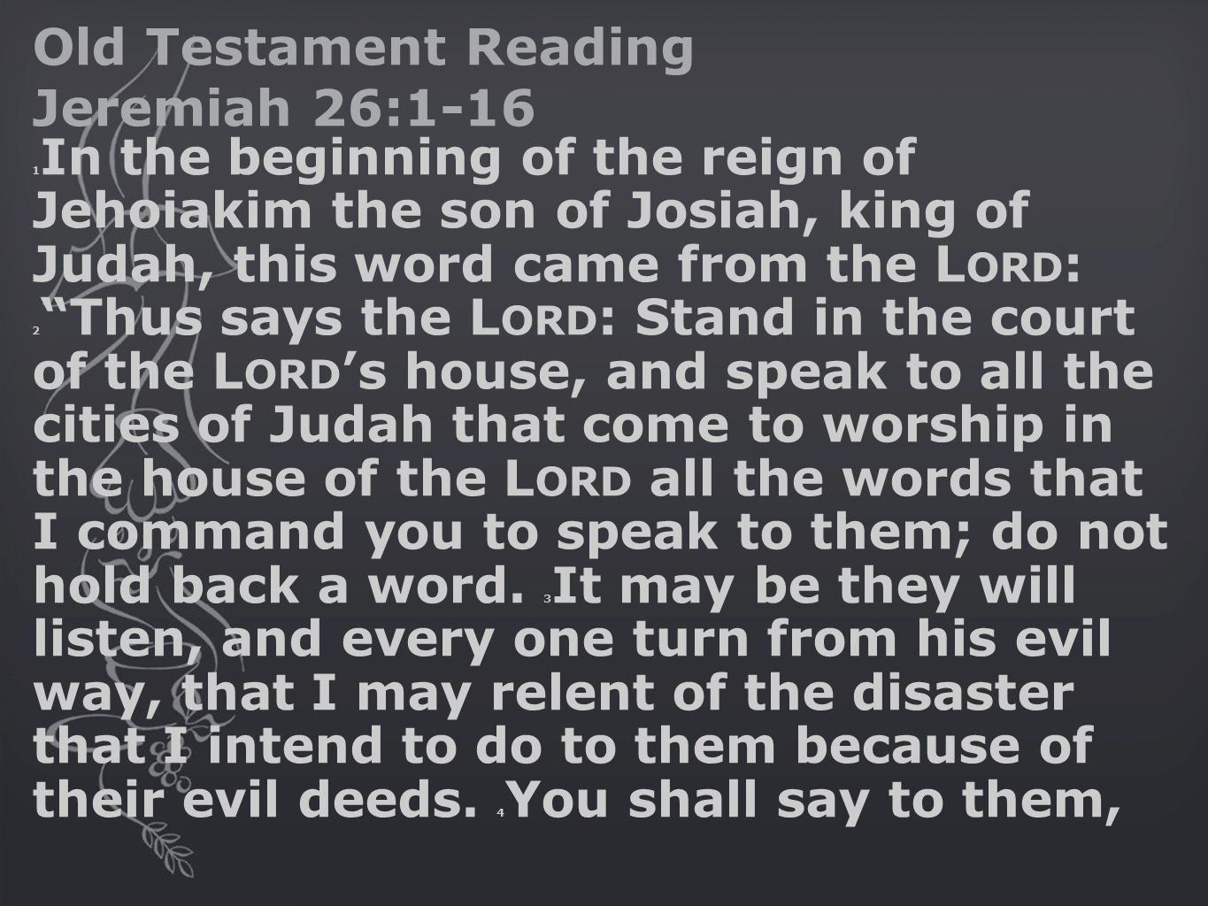 Old Testament Reading Jeremiah 26:1-16 1 In the beginning of the reign of Jehoiakim the son of Josiah, king of Judah, this word came from the L ORD : 2 Thus says the L ORD : Stand in the court of the L ORD 's house, and speak to all the cities of Judah that come to worship in the house of the L ORD all the words that I command you to speak to them; do not hold back a word.