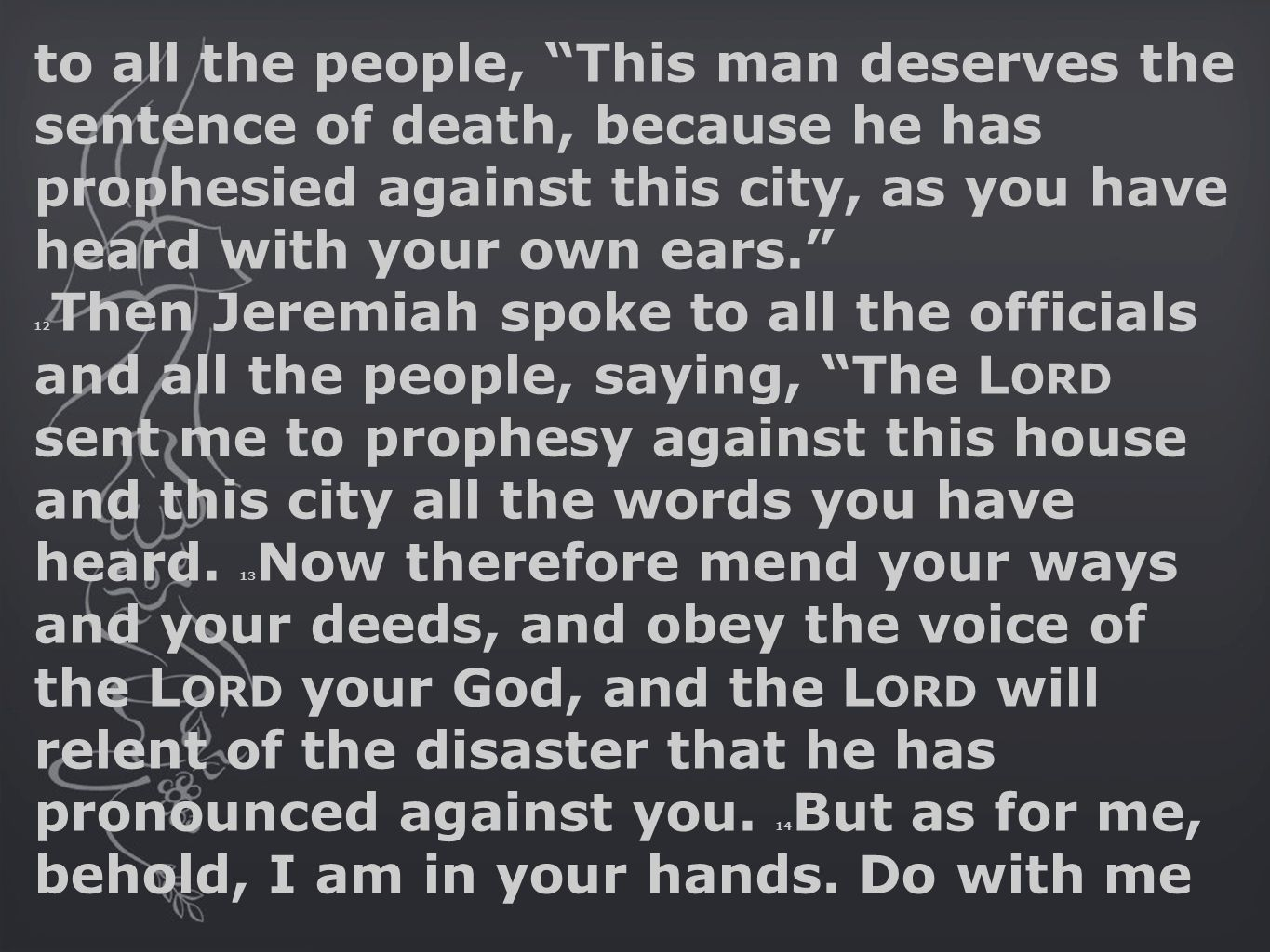 to all the people, This man deserves the sentence of death, because he has prophesied against this city, as you have heard with your own ears. 12 Then Jeremiah spoke to all the officials and all the people, saying, The L ORD sent me to prophesy against this house and this city all the words you have heard.