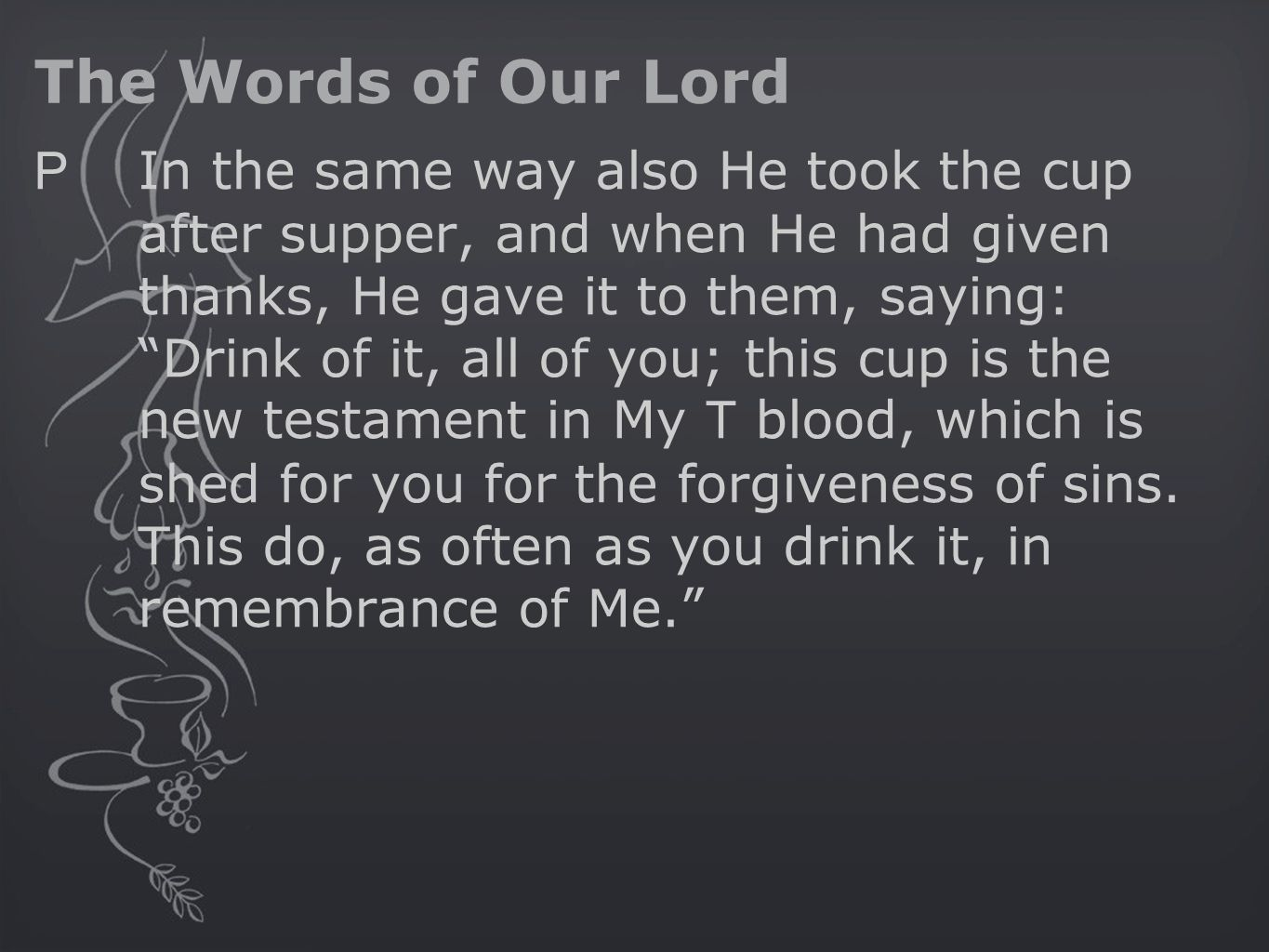The Words of Our Lord P In the same way also He took the cup after supper, and when He had given thanks, He gave it to them, saying: Drink of it, all of you; this cup is the new testament in My T blood, which is shed for you for the forgiveness of sins.