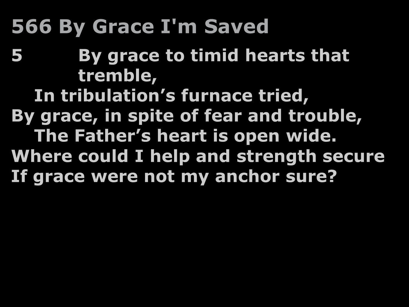 5By grace to timid hearts that tremble, In tribulation's furnace tried, By grace, in spite of fear and trouble, The Father's heart is open wide. Where
