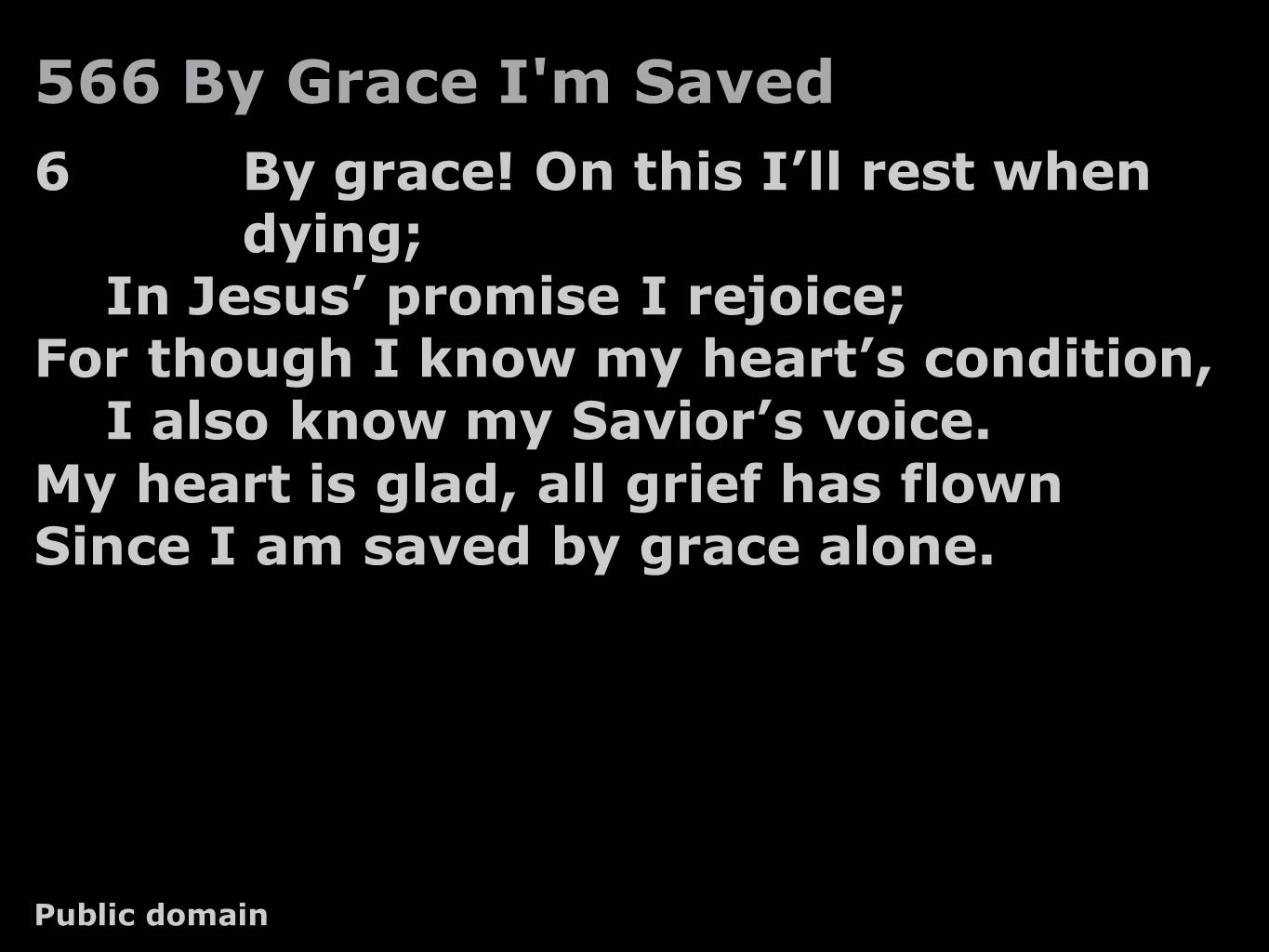 566 By Grace I'm Saved 6By grace! On this I'll rest when dying; In Jesus' promise I rejoice; For though I know my heart's condition, I also know my Sa