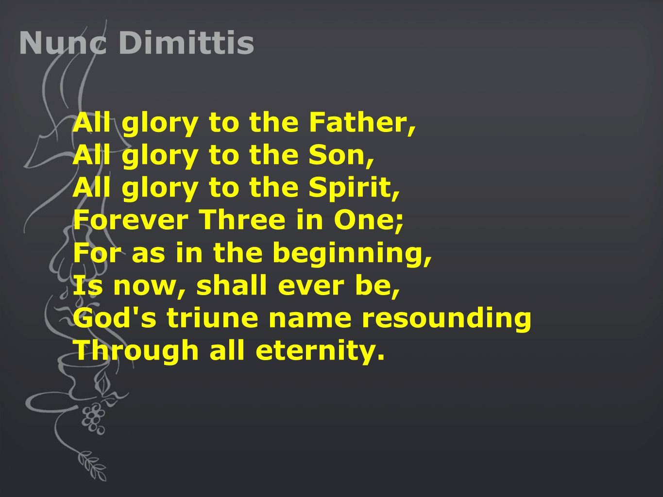 Nunc Dimittis All glory to the Father, All glory to the Son, All glory to the Spirit, Forever Three in One; For as in the beginning, Is now, shall ever be, God s triune name resounding Through all eternity.