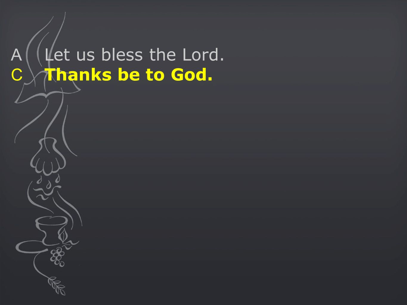 A Let us bless the Lord. C Thanks be to God.