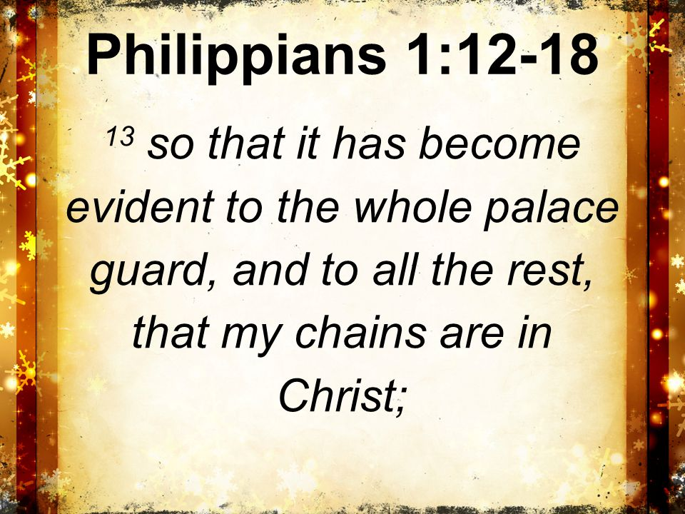 Philippians 1:12-18 14 and most of the brethren in the Lord, having become confident by my chains, are much more bold to speak the word without fear.