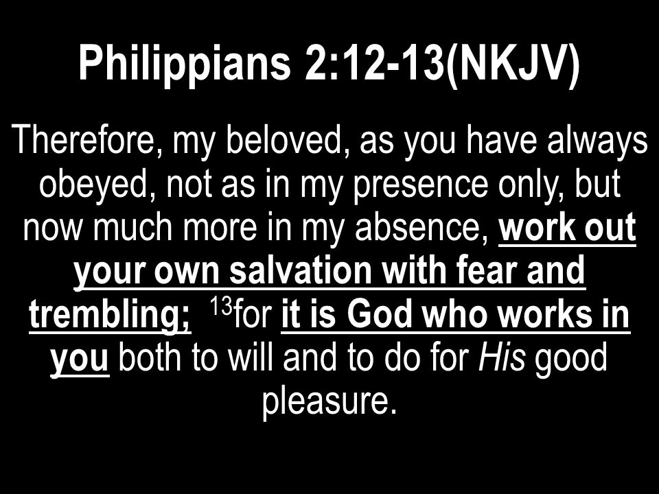 Philippians 2:12-13(NKJV) Therefore, my beloved, as you have always obeyed, not as in my presence only, but now much more in my absence, work out your
