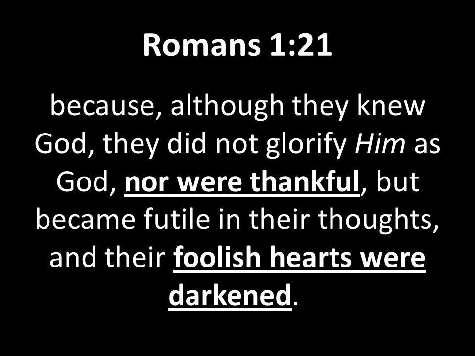 Romans 1:21 because, although they knew God, they did not glorify Him as God, nor were thankful, but became futile in their thoughts, and their foolish hearts were darkened.