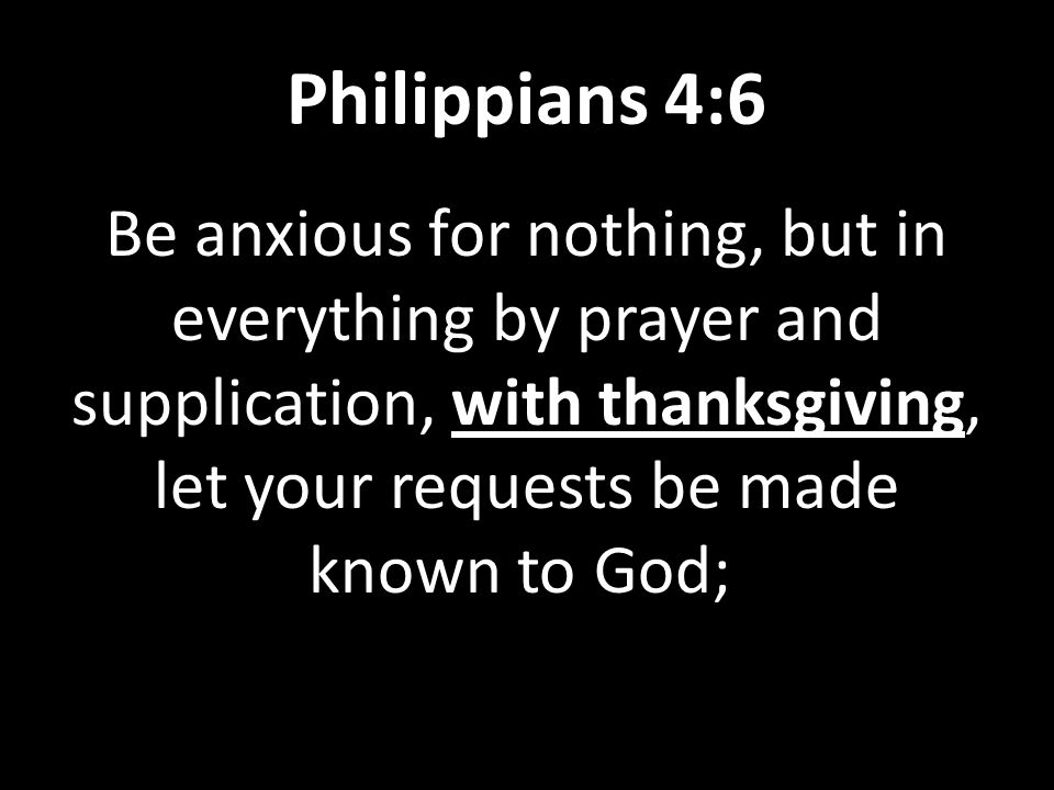 Philippians 4:6 Be anxious for nothing, but in everything by prayer and supplication, with thanksgiving, let your requests be made known to God;