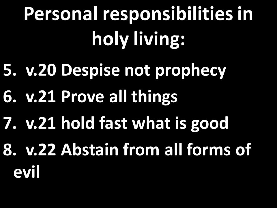 Personal responsibilities in holy living: 5. v.20 Despise not prophecy 6. v.21 Prove all things 7. v.21 hold fast what is good 8. v.22 Abstain from al
