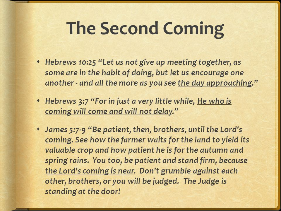 The Second Coming  Hebrews 10:25 Let us not give up meeting together, as some are in the habit of doing, but let us encourage one another - and all the more as you see the day approaching.  Hebrews 3:7 For in just a very little while, He who is coming will come and will not delay.  James 5:7-9 Be patient, then, brothers, until the Lord s coming.