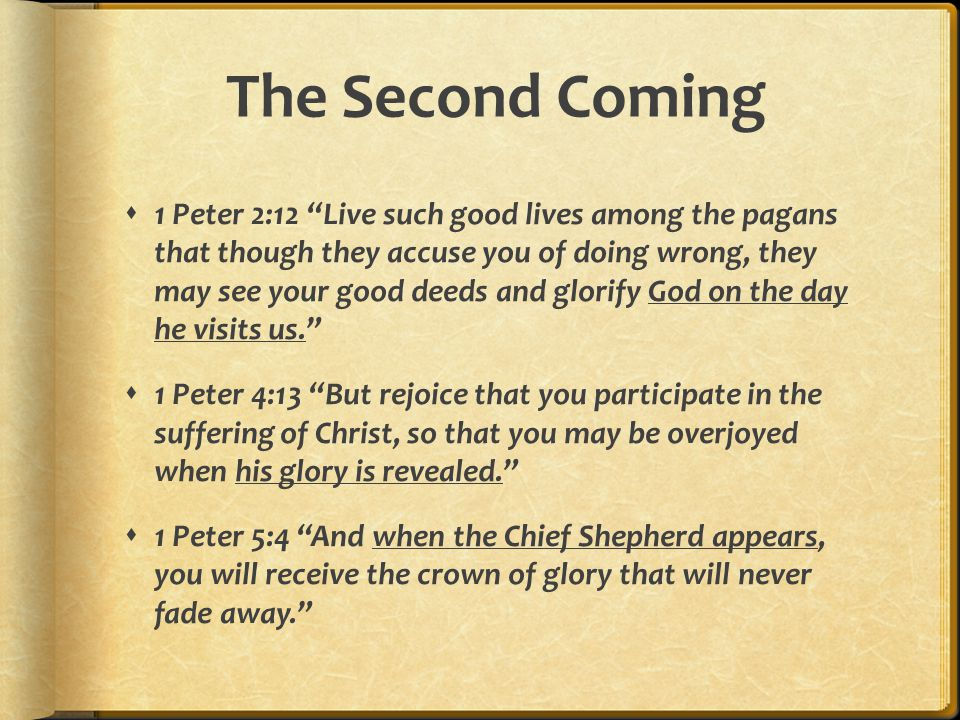 The Second Coming  1 Peter 2:12 Live such good lives among the pagans that though they accuse you of doing wrong, they may see your good deeds and glorify God on the day he visits us.  1 Peter 4:13 But rejoice that you participate in the suffering of Christ, so that you may be overjoyed when his glory is revealed.  1 Peter 5:4 And when the Chief Shepherd appears, you will receive the crown of glory that will never fade away.