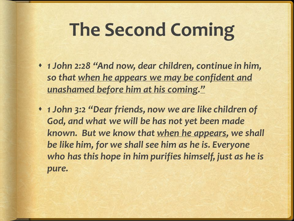 The Second Coming  1 John 2:28 And now, dear children, continue in him, so that when he appears we may be confident and unashamed before him at his coming.  1 John 3:2 Dear friends, now we are like children of God, and what we will be has not yet been made known.
