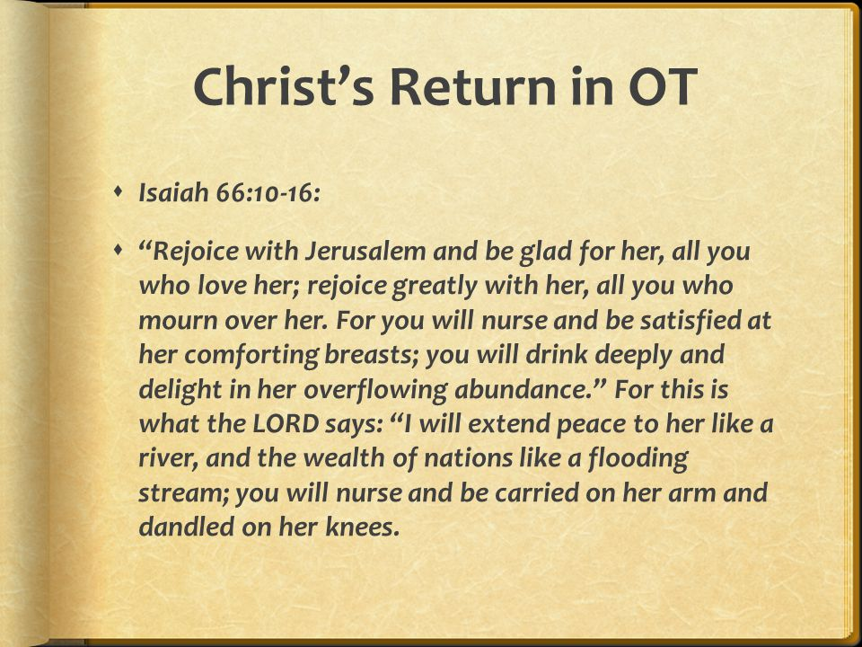 Christ's Return in OT  Isaiah 66:10-16:  Rejoice with Jerusalem and be glad for her, all you who love her; rejoice greatly with her, all you who mourn over her.