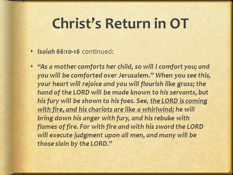Christ's Return in OT  Isaiah 66:10-16 continued:  As a mother comforts her child, so will I comfort you; and you will be comforted over Jerusalem. When you see this, your heart will rejoice and you will flourish like grass; the hand of the LORD will be made known to his servants, but his fury will be shown to his foes.