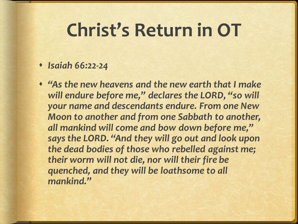 Christ's Return in OT  Isaiah 66:22-24  As the new heavens and the new earth that I make will endure before me, declares the LORD, so will your name and descendants endure.