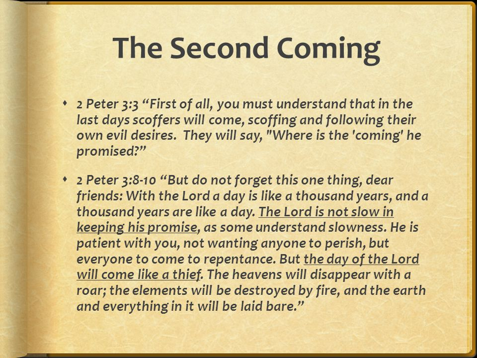 The Second Coming  2 Peter 3:3 First of all, you must understand that in the last days scoffers will come, scoffing and following their own evil desires.