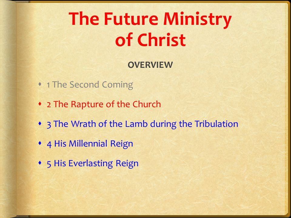 The Future Ministry of Christ OVERVIEW  1 The Second Coming  2 The Rapture of the Church  3 The Wrath of the Lamb during the Tribulation  4 His Millennial Reign  5 His Everlasting Reign