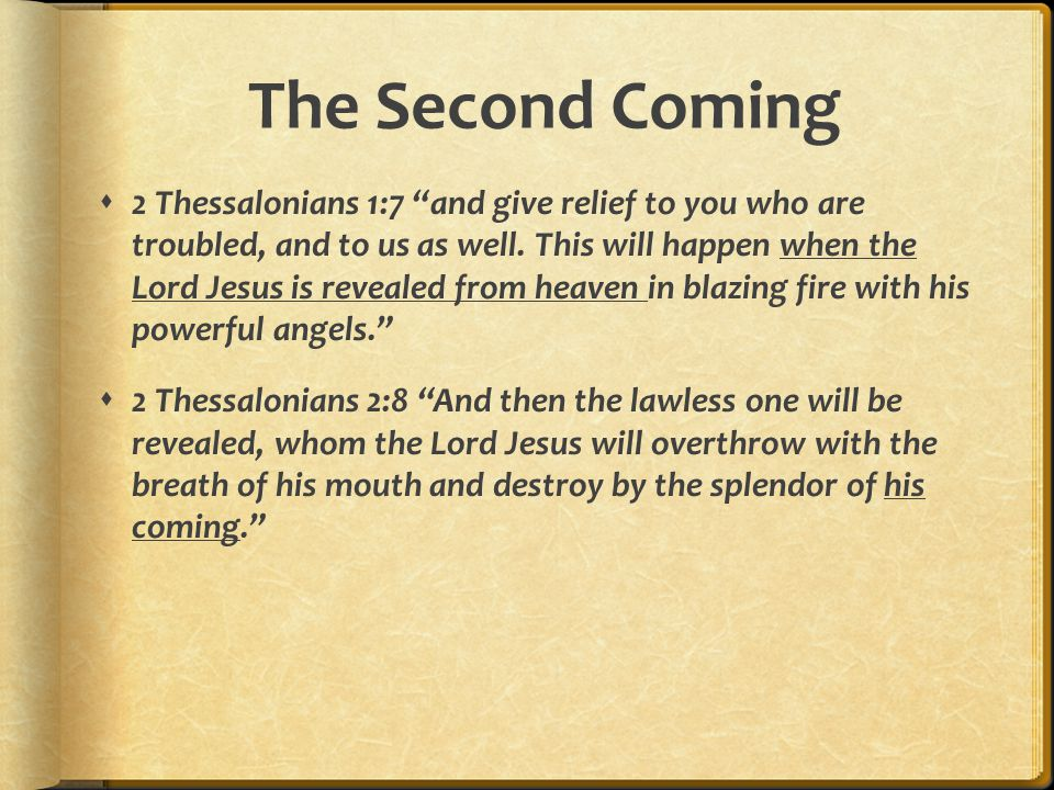 The Second Coming  2 Thessalonians 2:1-3 Concerning the coming of our Lord Jesus Christ and our being gathered to him, we ask you, brothers, not to become easily unsettled or alarmed by some prophecy, report or letter supposed to have come from us, saying that the day of the Lord has already come.