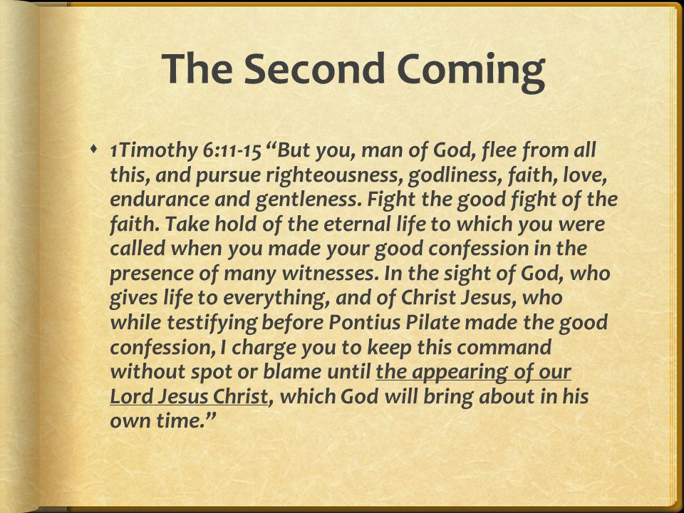 The Second Coming  2 Timothy 4:1-2 In the presence of God and of Christ Jesus, who will judge the living and the dead, and in view of his appearing and his kingdom, I give you this charge: Preach the word; be prepared in season and out of season; correct, rebuke and encourage- with great patience and careful instruction.