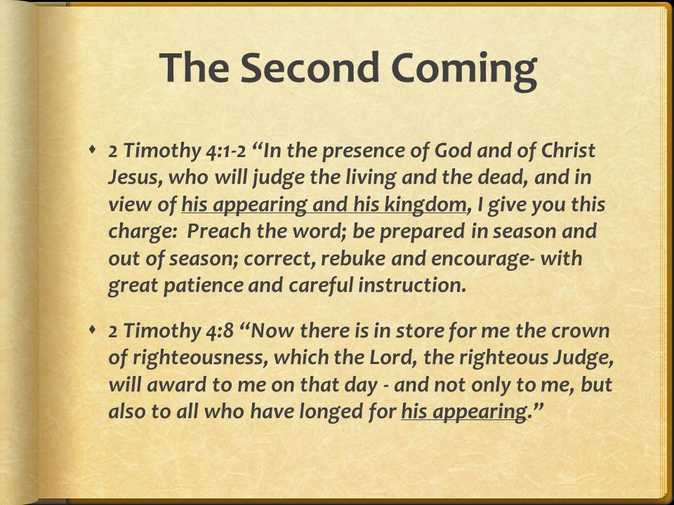 The Second Coming  2 Timothy 4:1-2 In the presence of God and of Christ Jesus, who will judge the living and the dead, and in view of his appearing and his kingdom, I give you this charge: Preach the word; be prepared in season and out of season; correct, rebuke and encourage- with great patience and careful instruction.