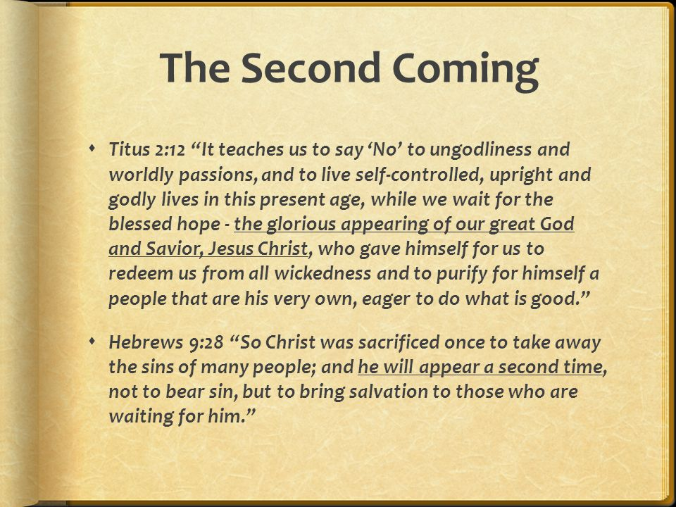 The Second Coming  Titus 2:12 It teaches us to say 'No' to ungodliness and worldly passions, and to live self-controlled, upright and godly lives in this present age, while we wait for the blessed hope - the glorious appearing of our great God and Savior, Jesus Christ, who gave himself for us to redeem us from all wickedness and to purify for himself a people that are his very own, eager to do what is good.  Hebrews 9:28 So Christ was sacrificed once to take away the sins of many people; and he will appear a second time, not to bear sin, but to bring salvation to those who are waiting for him.