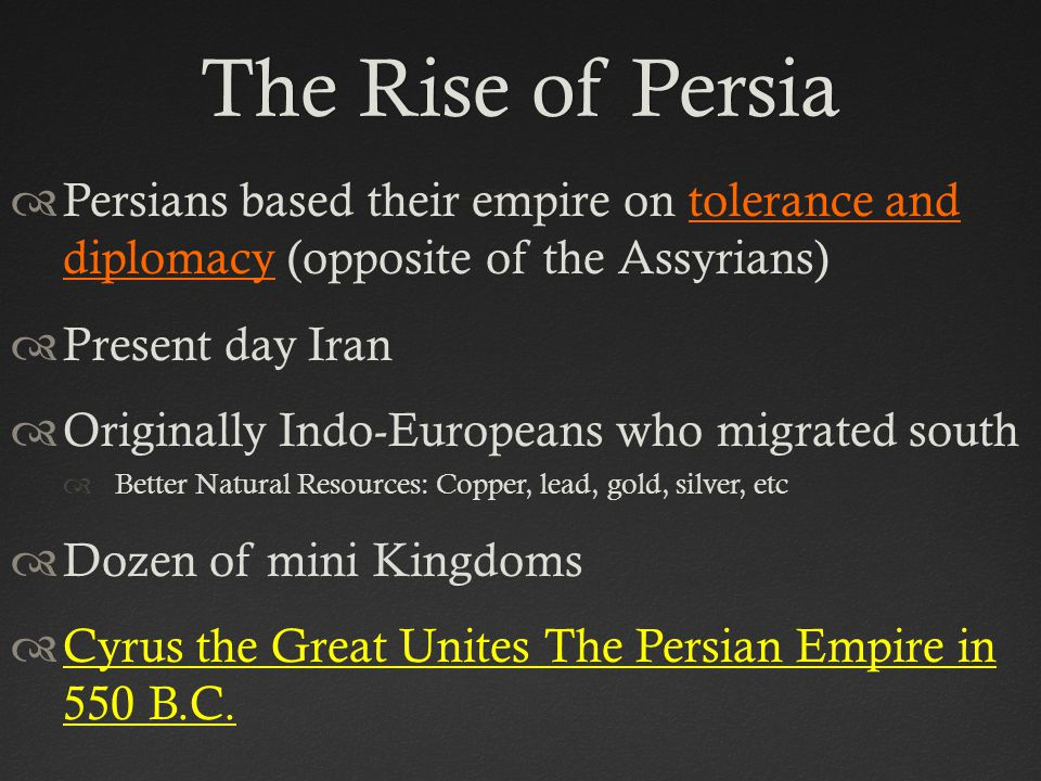 The Rise of PersiaThe Rise of Persia  Persians based their empire on tolerance and diplomacy (opposite of the Assyrians)  Present day Iran  Originally Indo-Europeans who migrated south  Better Natural Resources: Copper, lead, gold, silver, etc  Dozen of mini Kingdoms  Cyrus the Great Unites The Persian Empire in 550 B.C.