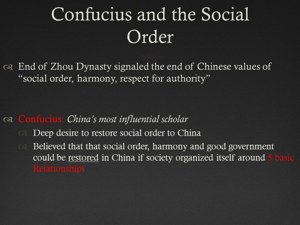 Confucius and the Social Order  End of Zhou Dynasty signaled the end of Chinese values of social order, harmony, respect for authority  Confucius: China's most influential scholar  Deep desire to restore social order to China  Believed that that social order, harmony and good government could be restored in China if society organized itself around 5 basic Relationships