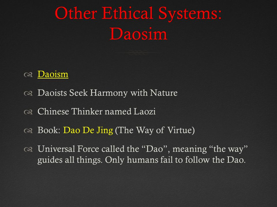 Other Ethical Systems: Daosim  Daoism  Daoists Seek Harmony with Nature  Chinese Thinker named Laozi  Book: Dao De Jing (The Way of Virtue)  Universal Force called the Dao , meaning the way guides all things.