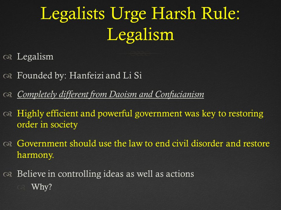 Legalists Urge Harsh Rule: Legalism  Legalism  Founded by: Hanfeizi and Li Si  Completely different from Daoism and Confucianism  Highly efficient and powerful government was key to restoring order in society  Government should use the law to end civil disorder and restore harmony.
