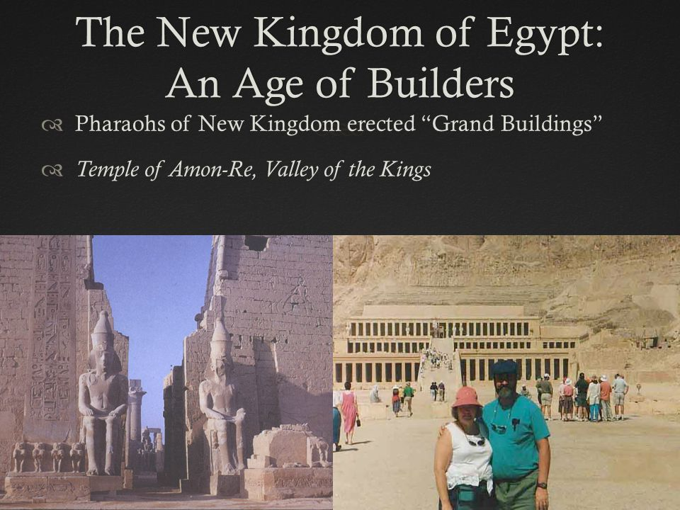 The New Kingdom of Egypt: An Age of Builders  Pharaohs of New Kingdom erected Grand Buildings  Temple of Amon-Re, Valley of the Kings