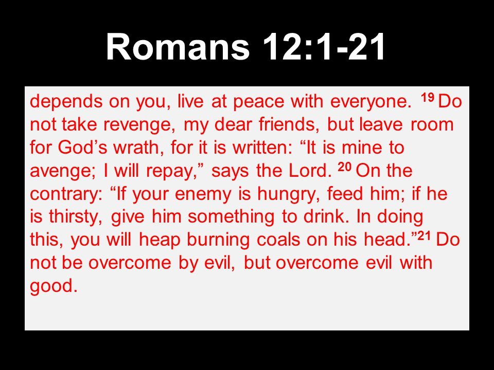 Romans 12:1-21 depends on you, live at peace with everyone.