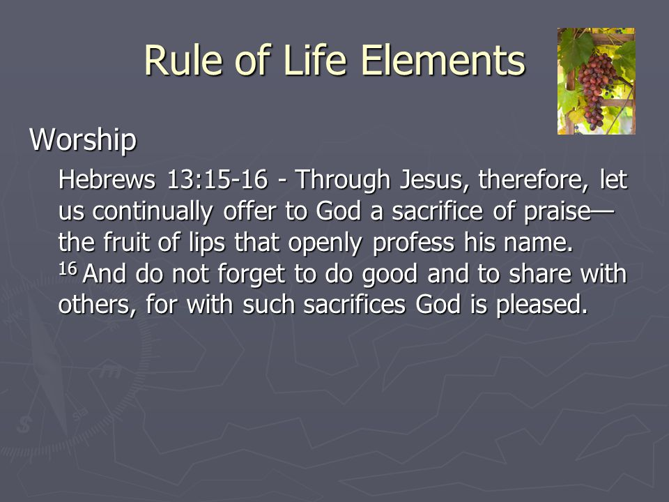 Rule of Life Elements Worship Hebrews 13:15-16 - Through Jesus, therefore, let us continually offer to God a sacrifice of praise— the fruit of lips th
