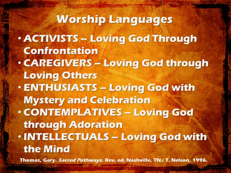 Worship Languages ACTIVISTS – Loving God Through Confrontation ACTIVISTS – Loving God Through Confrontation CAREGIVERS – Loving God through Loving Others CAREGIVERS – Loving God through Loving Others ENTHUSIASTS – Loving God with Mystery and Celebration ENTHUSIASTS – Loving God with Mystery and Celebration CONTEMPLATIVES – Loving God through Adoration CONTEMPLATIVES – Loving God through Adoration INTELLECTUALS – Loving God with the Mind INTELLECTUALS – Loving God with the Mind Thomas, Gary.