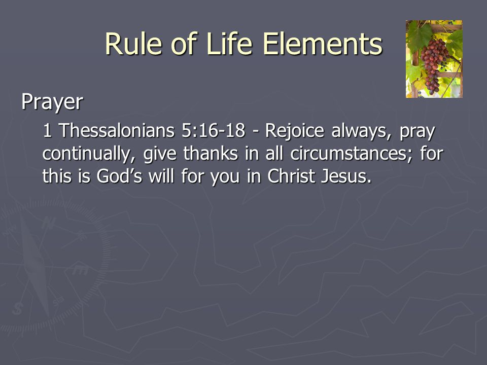 Rule of Life Elements Prayer 1 Thessalonians 5:16-18 - Rejoice always, pray continually, give thanks in all circumstances; for this is God's will for