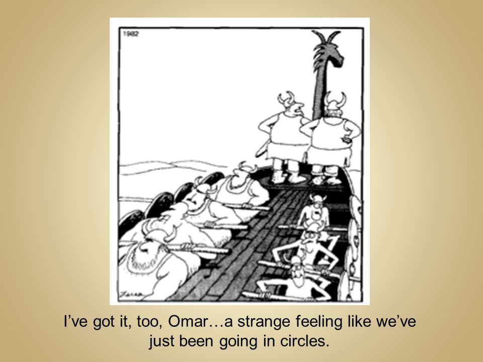 I've got it, too, Omar…a strange feeling like we've just been going in circles.