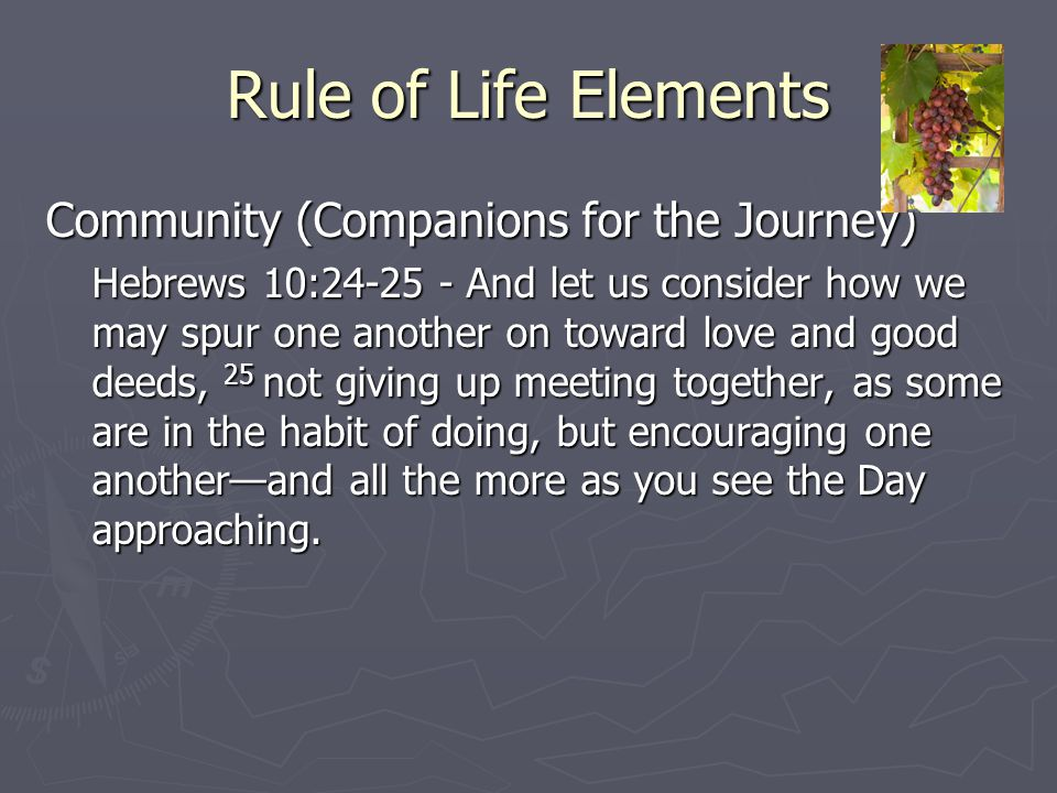 Rule of Life Elements Community (Companions for the Journey) Hebrews 10:24-25 - And let us consider how we may spur one another on toward love and goo