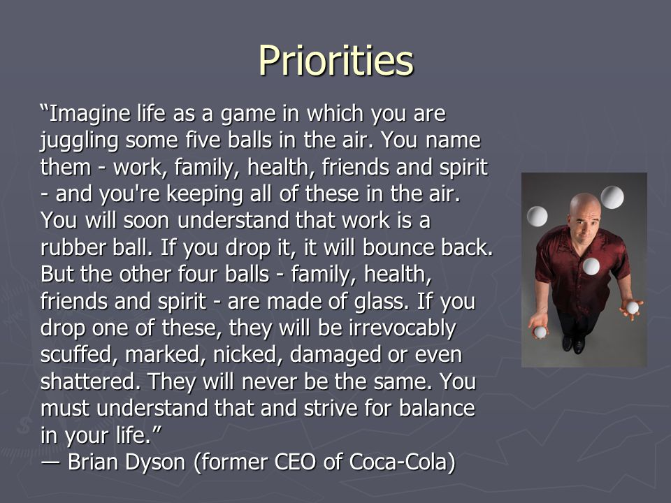 "Priorities ""Imagine life as a game in which you are juggling some five balls in the air. You name them - work, family, health, friends and spirit - an"