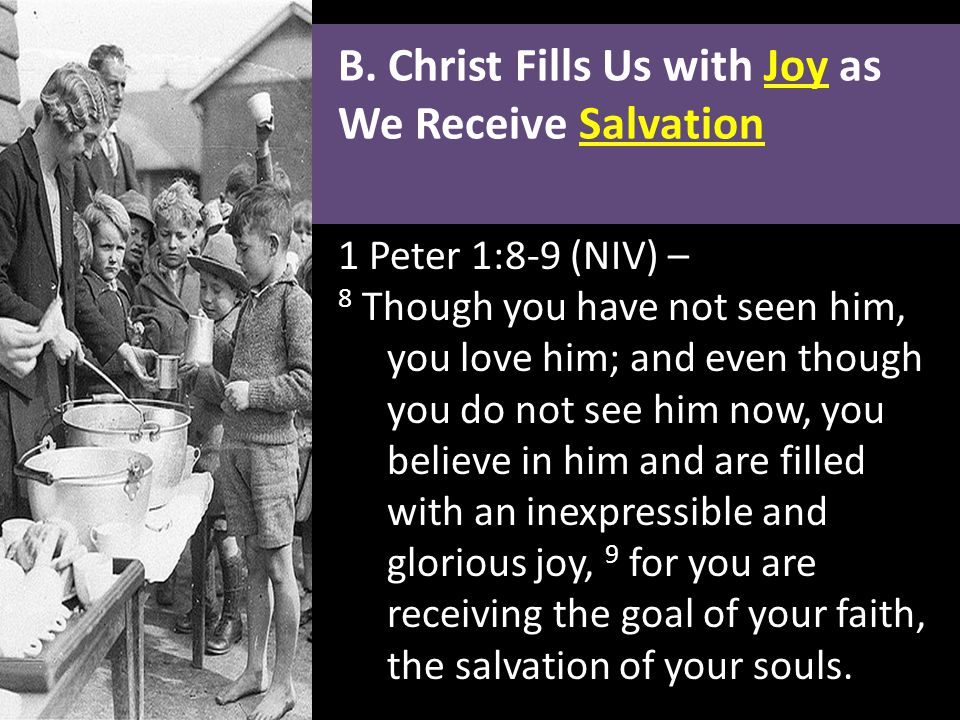 B. Christ Fills Us with Joy as We Receive Salvation 1 Peter 1:8-9 (NIV) – 8 Though you have not seen him, you love him; and even though you do not see