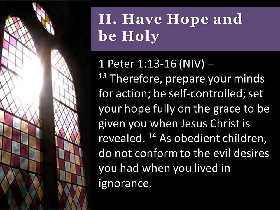 II. Have Hope and be Holy 1 Peter 1:13-16 (NIV) – 13 Therefore, prepare your minds for action; be self-controlled; set your hope fully on the grace to