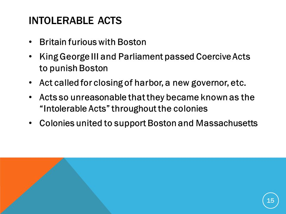 INTOLERABLE ACTS Britain furious with Boston King George III and Parliament passed Coercive Acts to punish Boston Act called for closing of harbor, a new governor, etc.