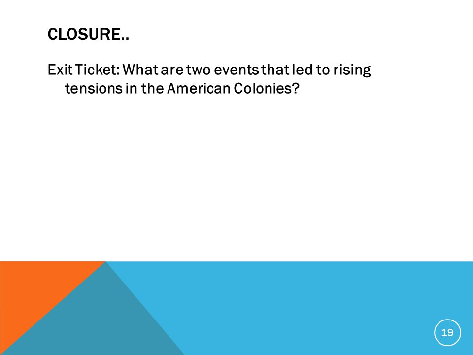 CLOSURE.. Exit Ticket: What are two events that led to rising tensions in the American Colonies? 19