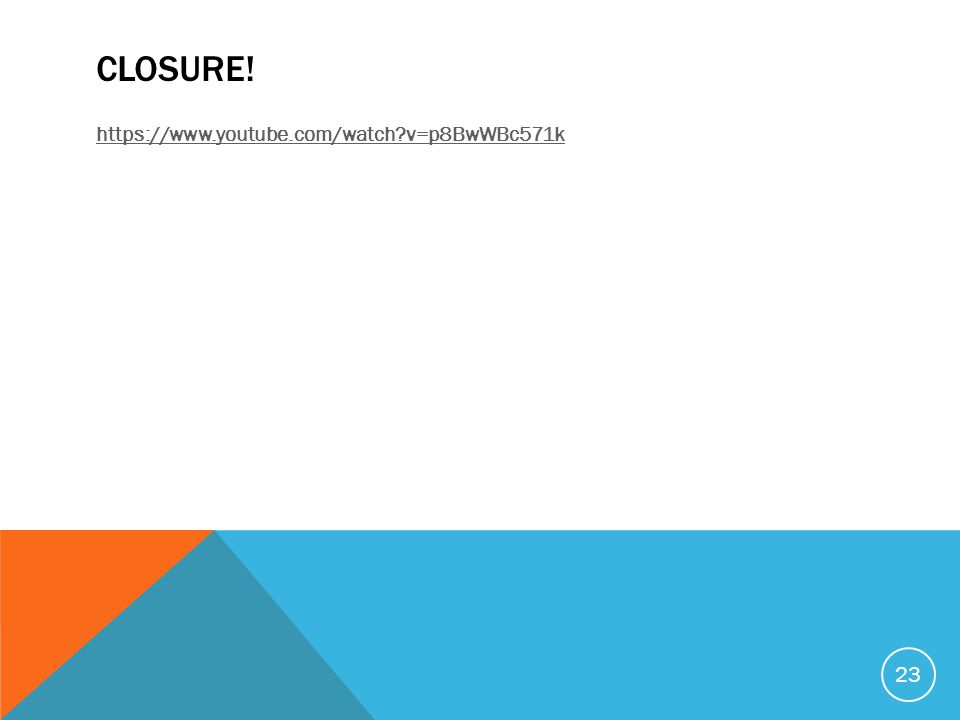 CLOSURE! https://www.youtube.com/watch?v=p8BwWBc571k 23